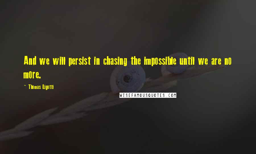Thomas Ligotti quotes: And we will persist in chasing the impossible until we are no more.