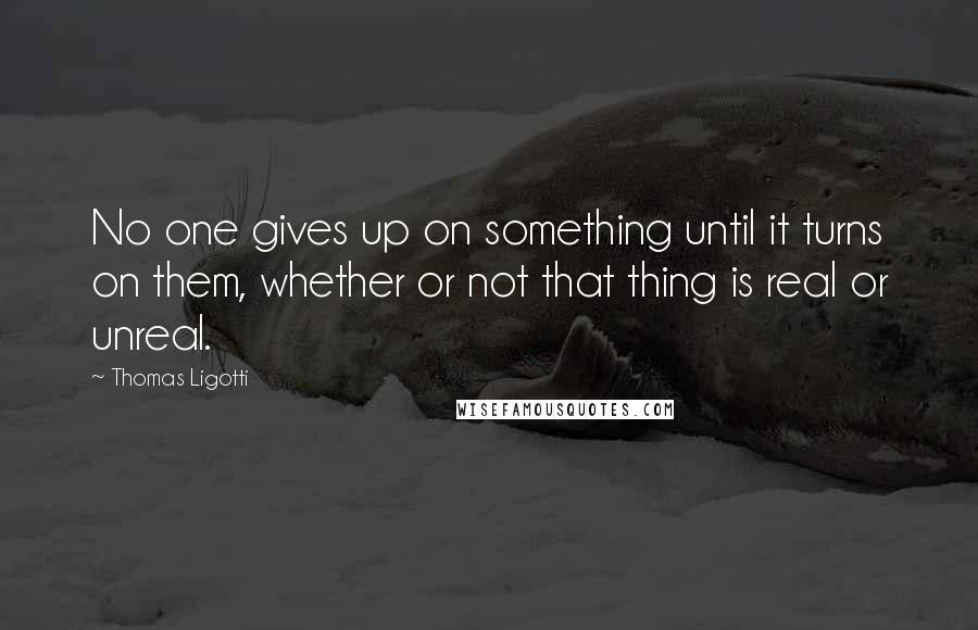 Thomas Ligotti quotes: No one gives up on something until it turns on them, whether or not that thing is real or unreal.