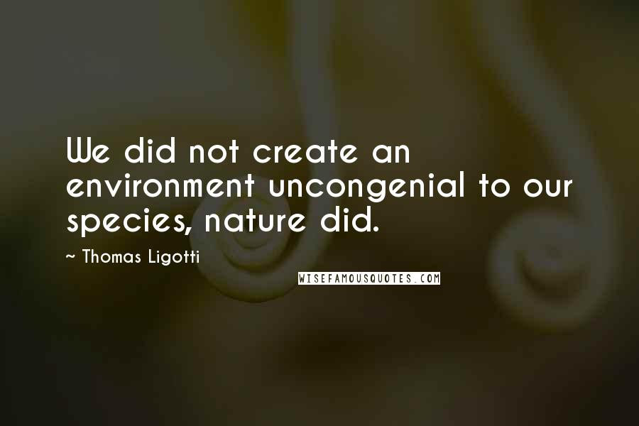 Thomas Ligotti quotes: We did not create an environment uncongenial to our species, nature did.