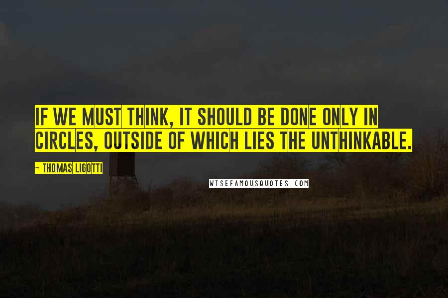 Thomas Ligotti quotes: If we must think, it should be done only in circles, outside of which lies the unthinkable.