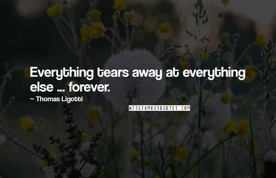 Thomas Ligotti quotes: Everything tears away at everything else ... forever.