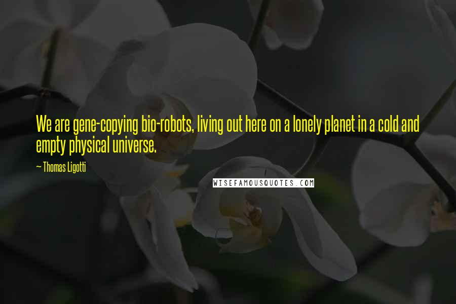 Thomas Ligotti quotes: We are gene-copying bio-robots, living out here on a lonely planet in a cold and empty physical universe.