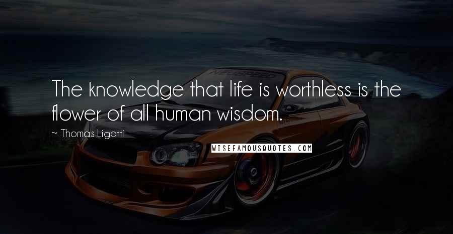 Thomas Ligotti quotes: The knowledge that life is worthless is the flower of all human wisdom.