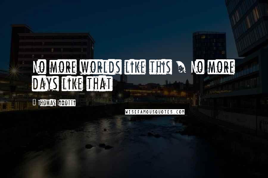 Thomas Ligotti quotes: No more worlds like this / No more days like that