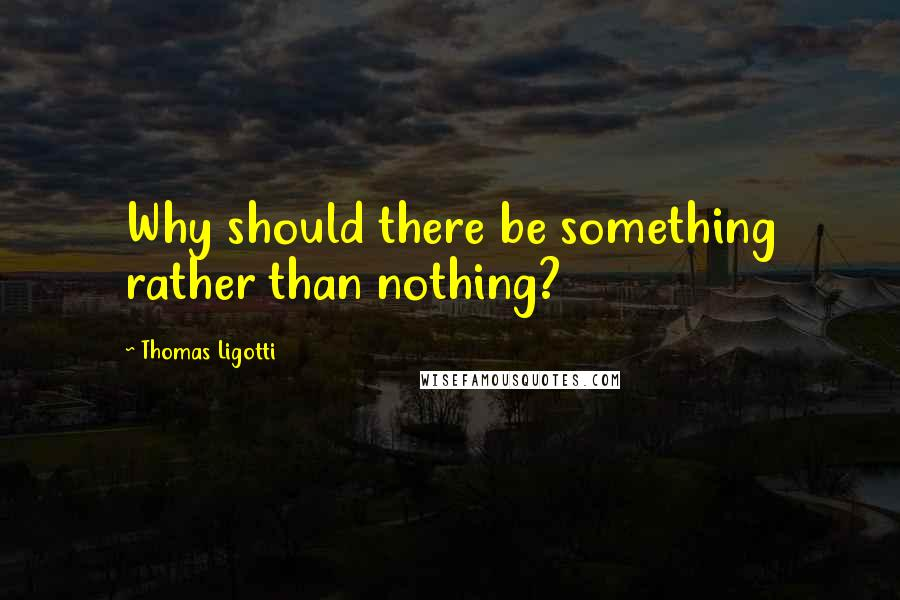 Thomas Ligotti quotes: Why should there be something rather than nothing?