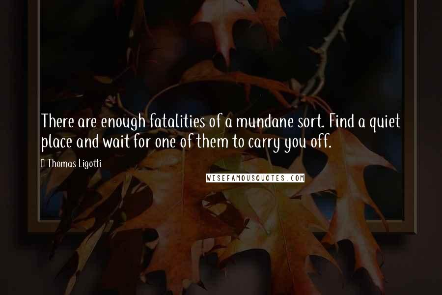 Thomas Ligotti quotes: There are enough fatalities of a mundane sort. Find a quiet place and wait for one of them to carry you off.