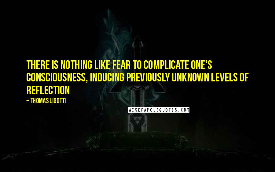 Thomas Ligotti quotes: There is nothing like fear to complicate one's consciousness, inducing previously unknown levels of reflection