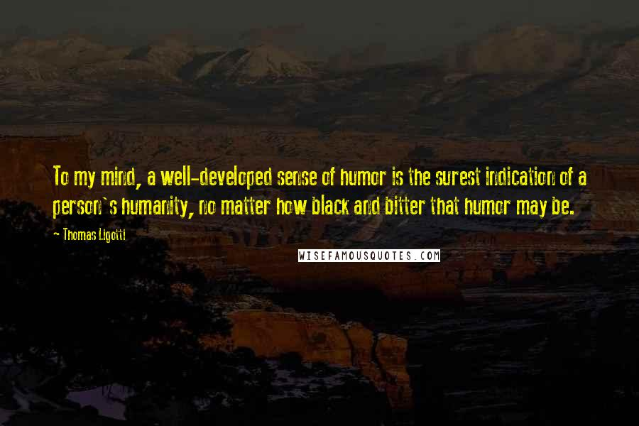 Thomas Ligotti quotes: To my mind, a well-developed sense of humor is the surest indication of a person's humanity, no matter how black and bitter that humor may be.