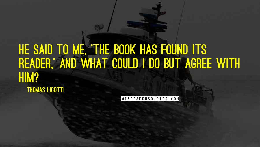 Thomas Ligotti quotes: He said to me, 'The book has found its reader,' and what could I do but agree with him?