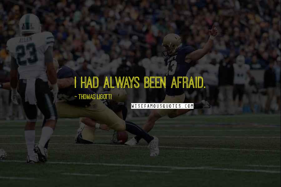 Thomas Ligotti quotes: I had always been afraid.
