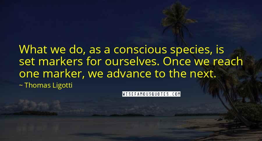 Thomas Ligotti quotes: What we do, as a conscious species, is set markers for ourselves. Once we reach one marker, we advance to the next.