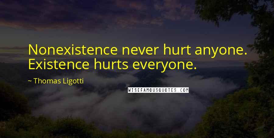 Thomas Ligotti quotes: Nonexistence never hurt anyone. Existence hurts everyone.