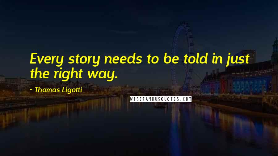 Thomas Ligotti quotes: Every story needs to be told in just the right way.