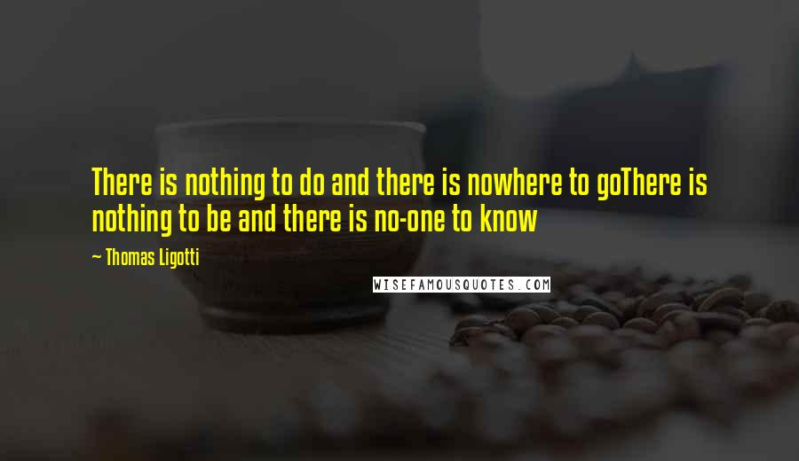 Thomas Ligotti quotes: There is nothing to do and there is nowhere to goThere is nothing to be and there is no-one to know