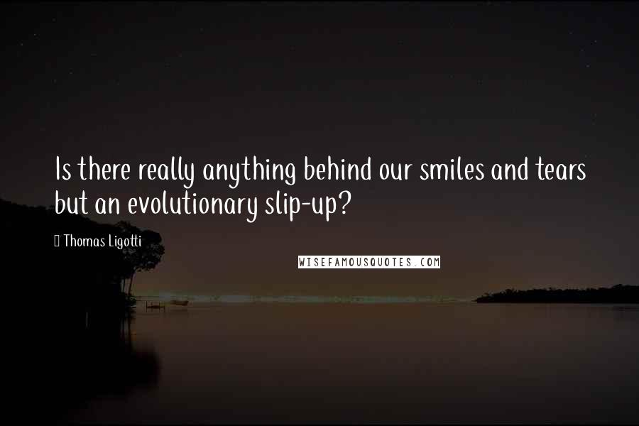 Thomas Ligotti quotes: Is there really anything behind our smiles and tears but an evolutionary slip-up?