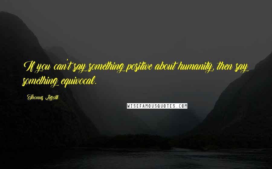 Thomas Ligotti quotes: If you can't say something positive about humanity, then say something equivocal.