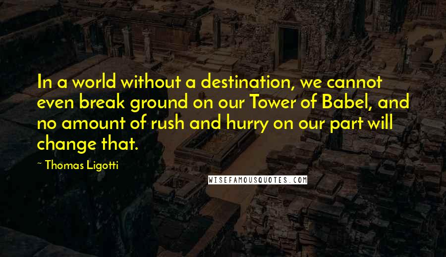 Thomas Ligotti quotes: In a world without a destination, we cannot even break ground on our Tower of Babel, and no amount of rush and hurry on our part will change that.