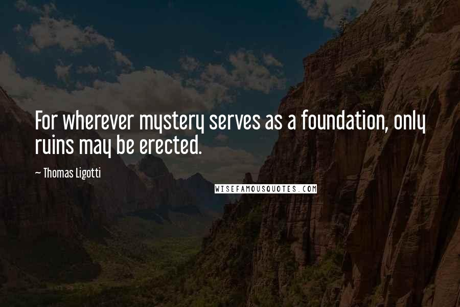 Thomas Ligotti quotes: For wherever mystery serves as a foundation, only ruins may be erected.
