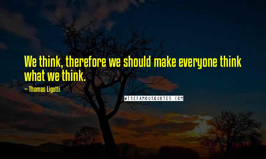 Thomas Ligotti quotes: We think, therefore we should make everyone think what we think.