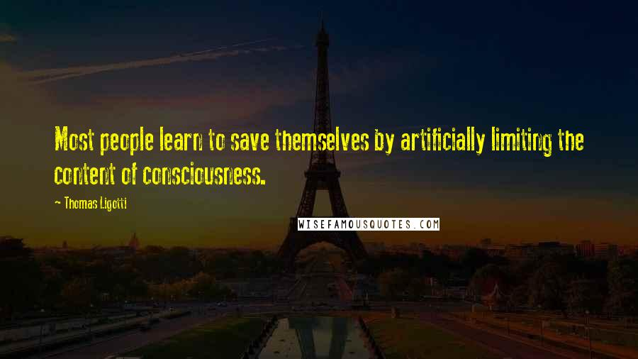 Thomas Ligotti quotes: Most people learn to save themselves by artificially limiting the content of consciousness.