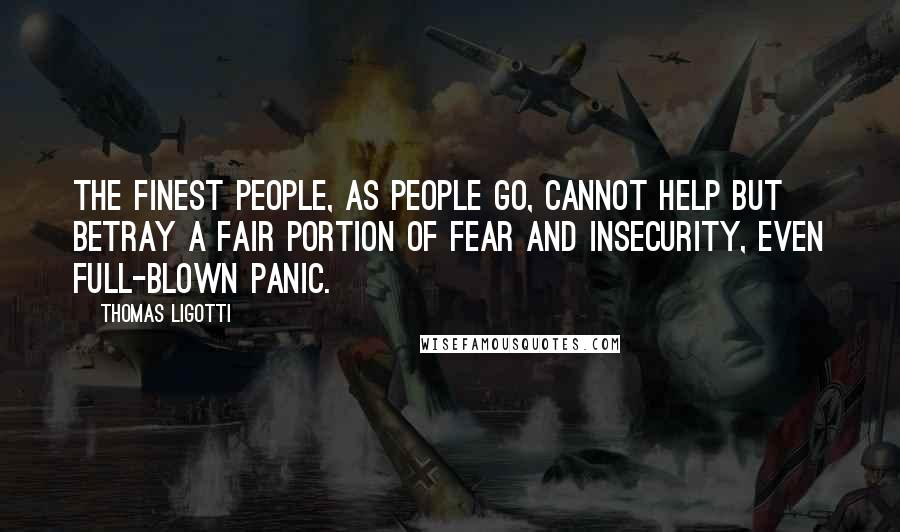 Thomas Ligotti quotes: The finest people, as people go, cannot help but betray a fair portion of fear and insecurity, even full-blown panic.