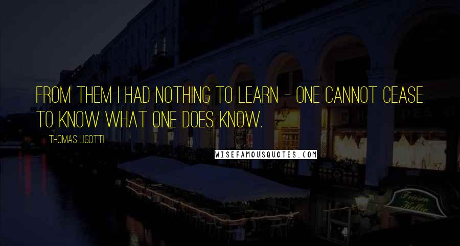 Thomas Ligotti quotes: From them I had nothing to learn - one cannot cease to know what one does know.
