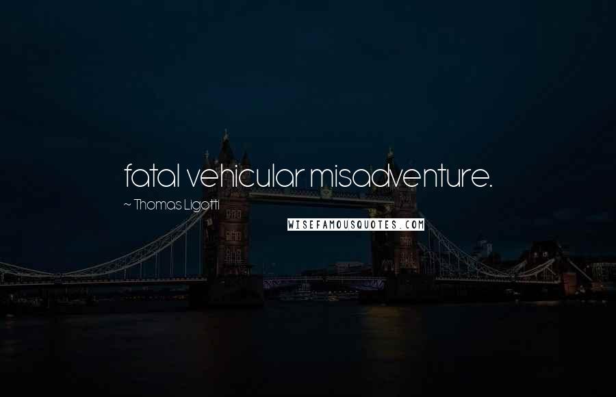 Thomas Ligotti quotes: fatal vehicular misadventure.
