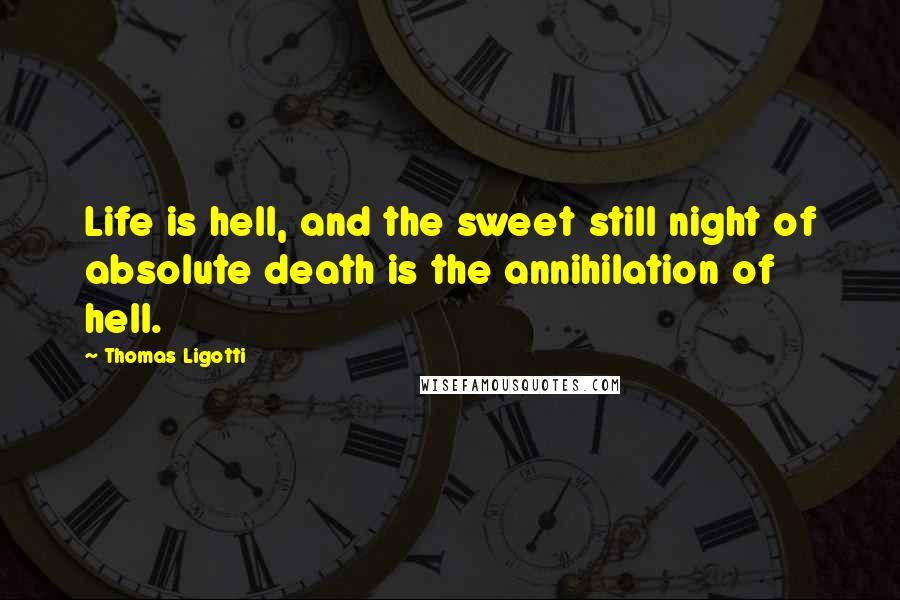 Thomas Ligotti quotes: Life is hell, and the sweet still night of absolute death is the annihilation of hell.