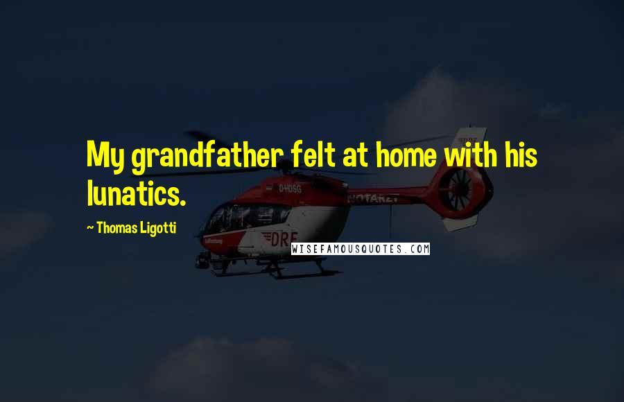 Thomas Ligotti quotes: My grandfather felt at home with his lunatics.