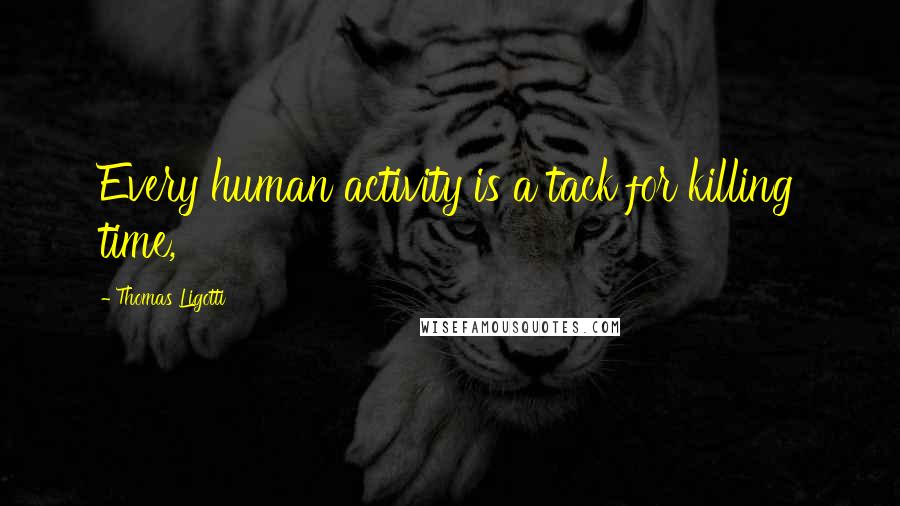 Thomas Ligotti quotes: Every human activity is a tack for killing time,