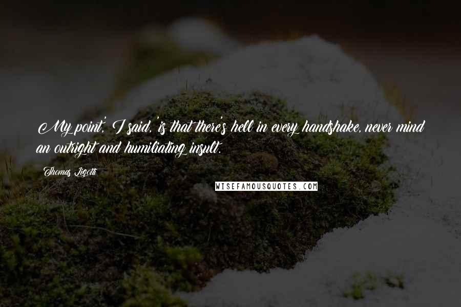 Thomas Ligotti quotes: My point,' I said, 'is that there's hell in every handshake, never mind an outright and humiliating insult.