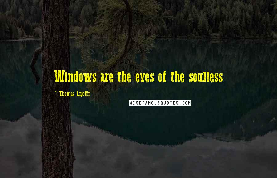Thomas Ligotti quotes: Windows are the eyes of the soulless