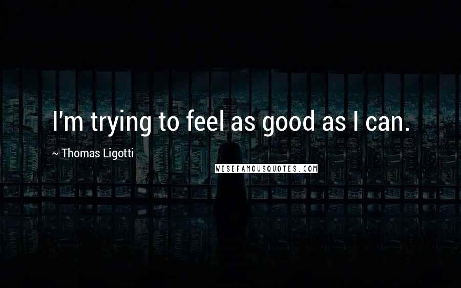 Thomas Ligotti quotes: I'm trying to feel as good as I can.