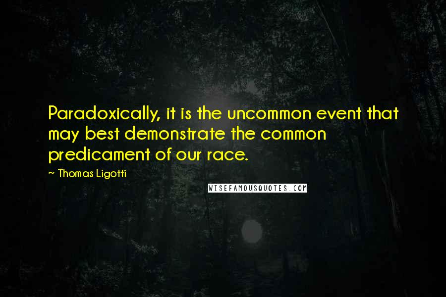 Thomas Ligotti quotes: Paradoxically, it is the uncommon event that may best demonstrate the common predicament of our race.