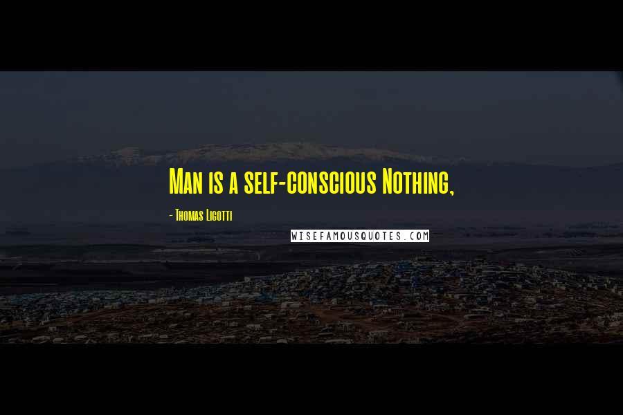 Thomas Ligotti quotes: Man is a self-conscious Nothing,