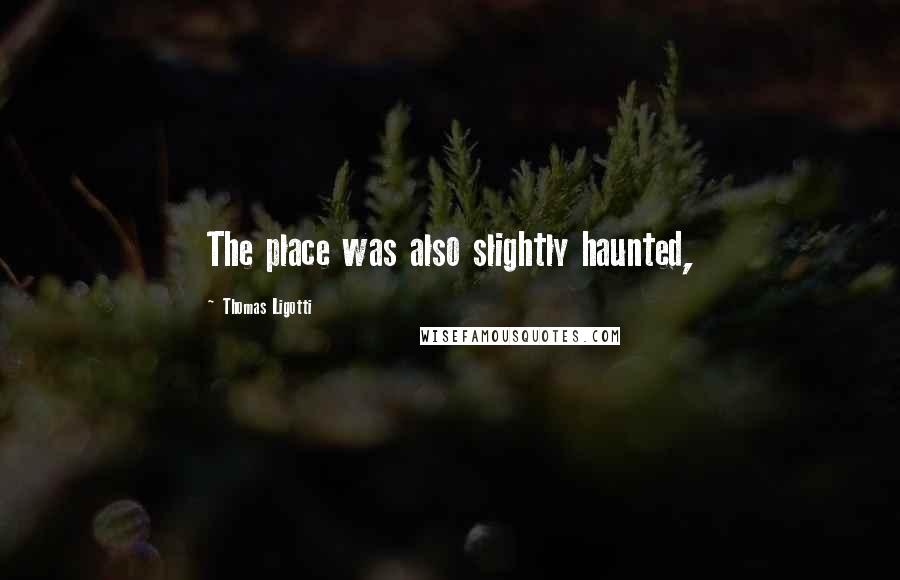 Thomas Ligotti quotes: The place was also slightly haunted,