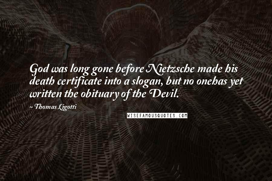 Thomas Ligotti quotes: God was long gone before Nietzsche made his death certificate into a slogan, but no onehas yet written the obituary of the Devil.