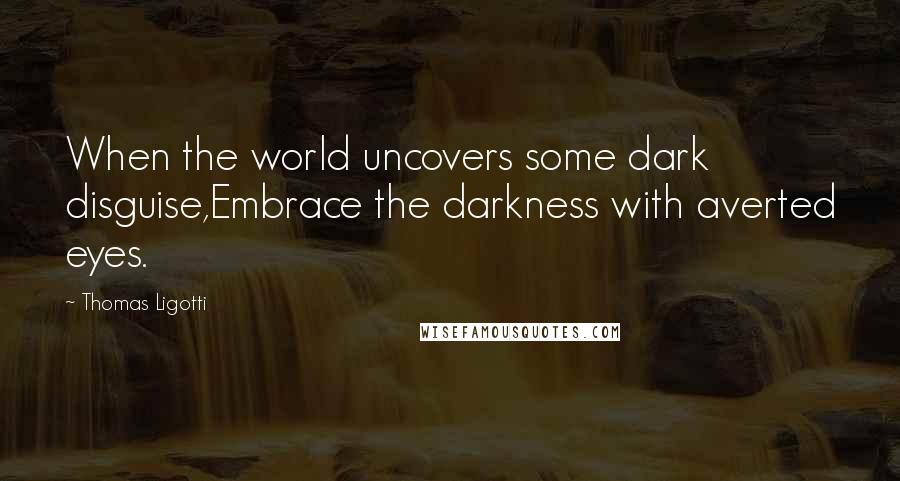 Thomas Ligotti quotes: When the world uncovers some dark disguise,Embrace the darkness with averted eyes.