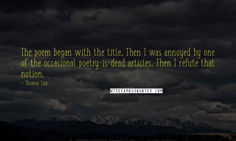Thomas Lux quotes: The poem began with the title. Then I was annoyed by one of the occasional poetry-is-dead articles. Then I refute that notion.