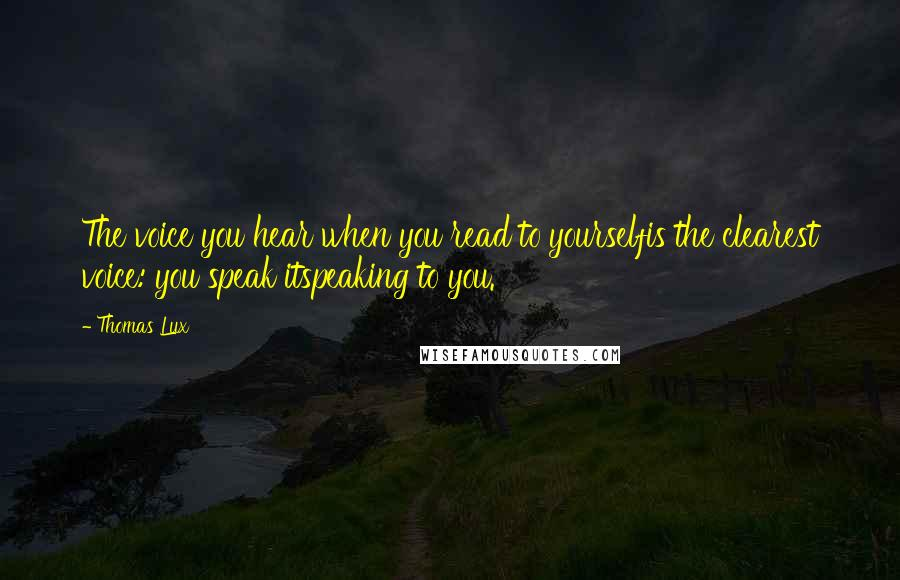 Thomas Lux quotes: The voice you hear when you read to yourselfis the clearest voice: you speak itspeaking to you.