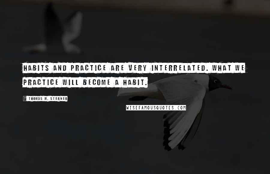 Thomas M. Sterner quotes: Habits and practice are very interrelated. What we practice will become a habit.