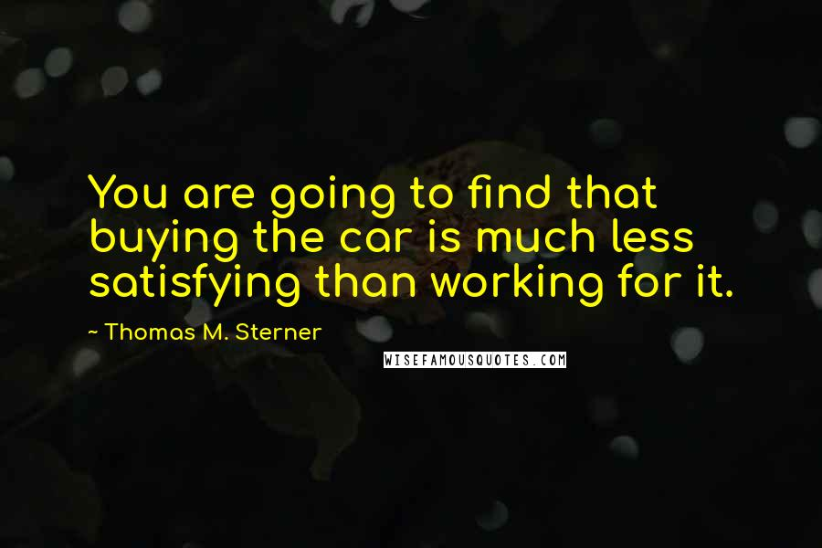 Thomas M. Sterner quotes: You are going to find that buying the car is much less satisfying than working for it.