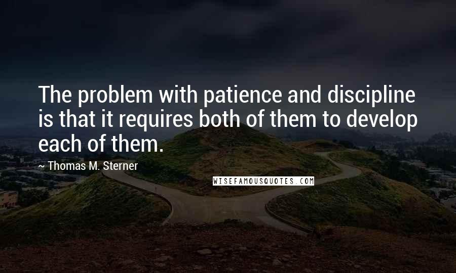 Thomas M. Sterner quotes: The problem with patience and discipline is that it requires both of them to develop each of them.