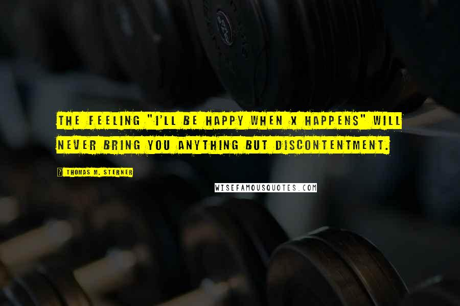 "Thomas M. Sterner quotes: The feeling ""I'll be happy when X happens"" will never bring you anything but discontentment."