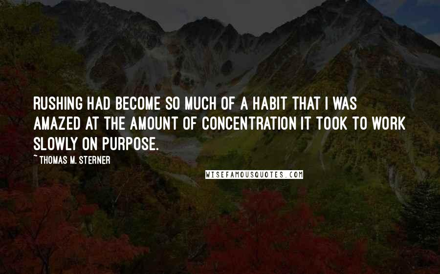 Thomas M. Sterner quotes: Rushing had become so much of a habit that I was amazed at the amount of concentration it took to work slowly on purpose.