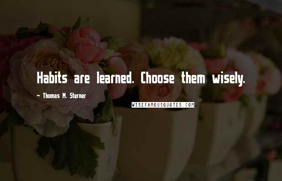 Thomas M. Sterner quotes: Habits are learned. Choose them wisely.