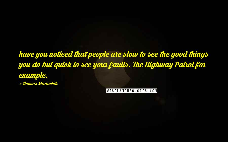 Thomas Madachik quotes: have you noticed that people are slow to see the good things you do but quick to see your faults. The Highway Patrol for example.