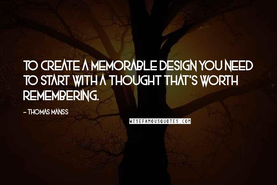 Thomas Manss quotes: To create a memorable design you need to start with a thought that's worth remembering.