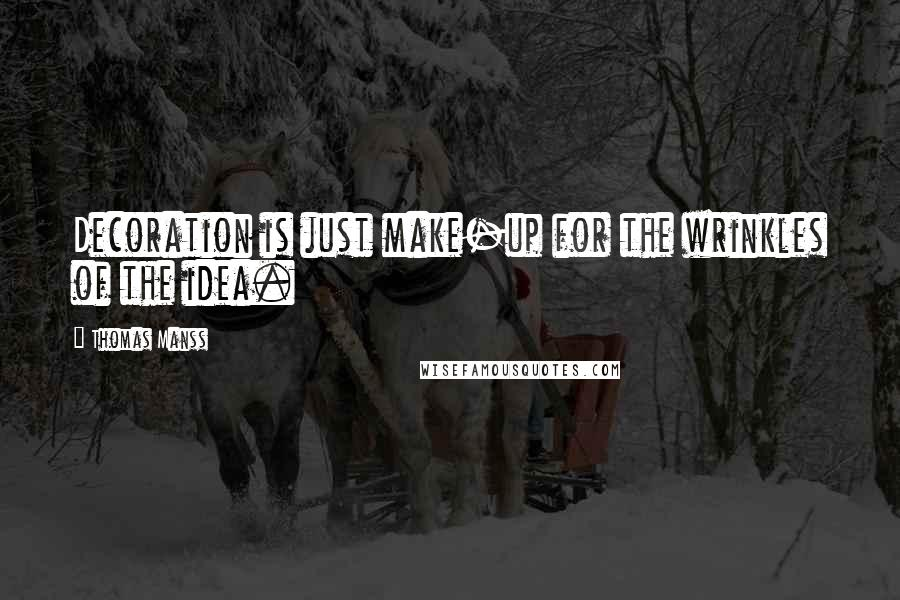 Thomas Manss quotes: Decoration is just make-up for the wrinkles of the idea.