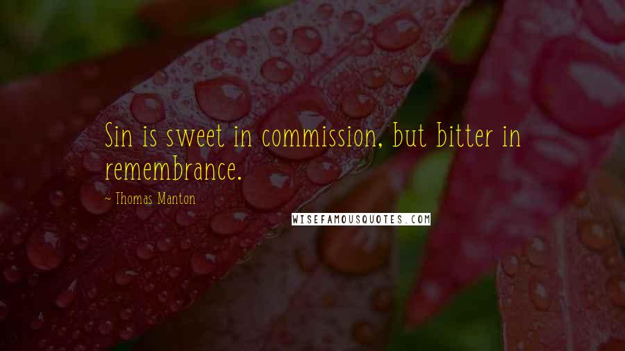 Thomas Manton quotes: Sin is sweet in commission, but bitter in remembrance.